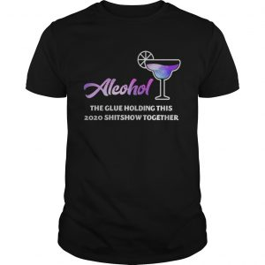 Alcohol The Glues Holding This 2020 Shitshow Together shirt