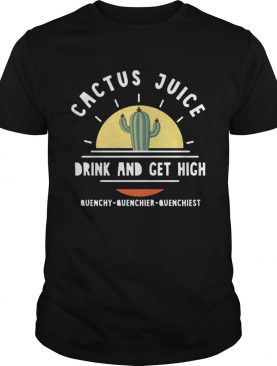 Cactus Juice Drink And Get High Quenchy Quenchier Quenchiest shirt