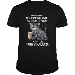 Cat shhh my coffee and i are having a moment i will deal with you later shirt