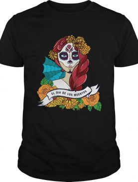 El Dia De Los Muertos Day Of The Dead Sugar Skull Girl shirt