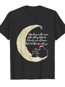 Grateful dead standing on the moon with nothing left to do a lovely war of heaven but i'd rather be with you shirt
