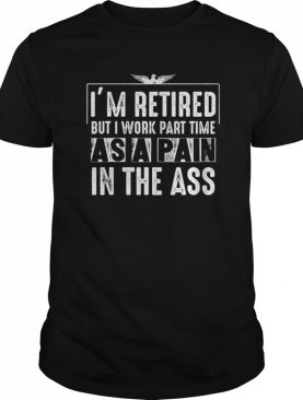 I'm Retired But I Work Part Time As A Pain In The-Ass shirt