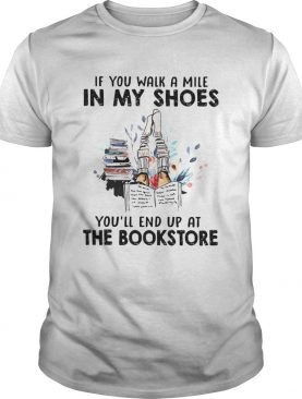 If You Walk A Mile In My Shoes Youll End Up At The Bookstore shirt