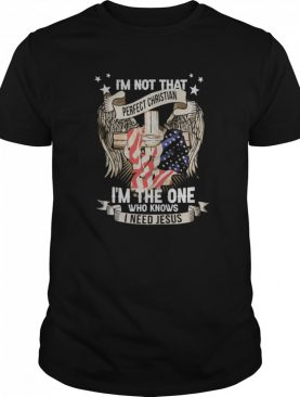 Independence day i'm not that perfect christian i'm the one who knows i need jesus shirt