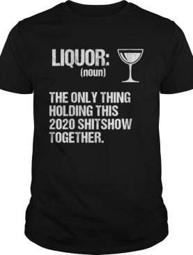 Liquor The Only Thing Holding This 2020 Shitshow Together shirt