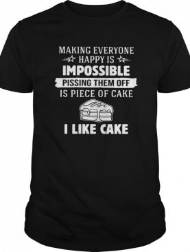 Making Everyone Happy Is Impossible Pissing Them Off Is Piece Of Cake I Like Cake shirt