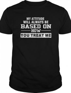 My Attitude Will Always Based On How You Treat Me shirt