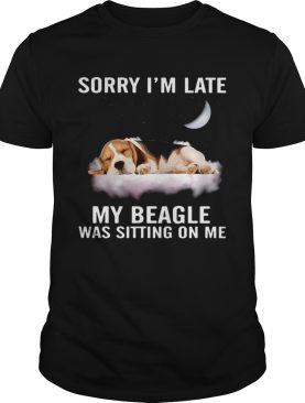 Sorry Im Late My Beagle Was Sitting On Me shirt