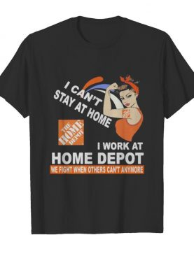Strong woman i can't stay at home i work at home depot we fight when others can't anymore shirt