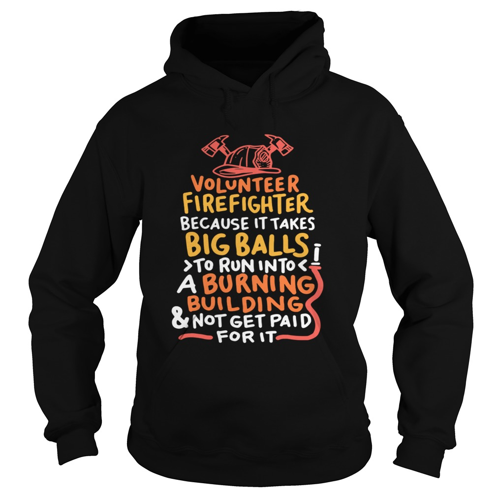 Volunteer Firefighter Because It Takes Big Balls To Run Into A Burning Building And Not Get Paid Fo Hoodie