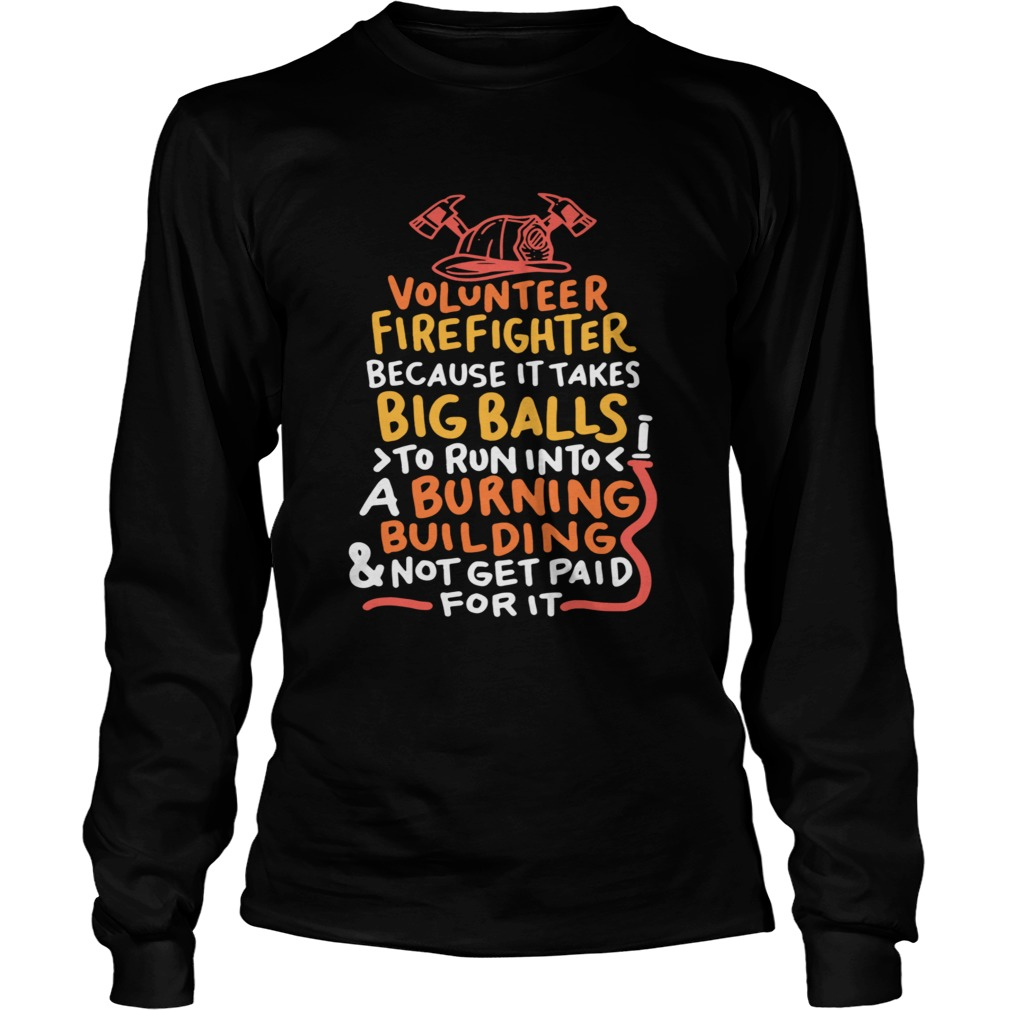 Volunteer Firefighter Because It Takes Big Balls To Run Into A Burning Building And Not Get Paid Fo Long Sleeve
