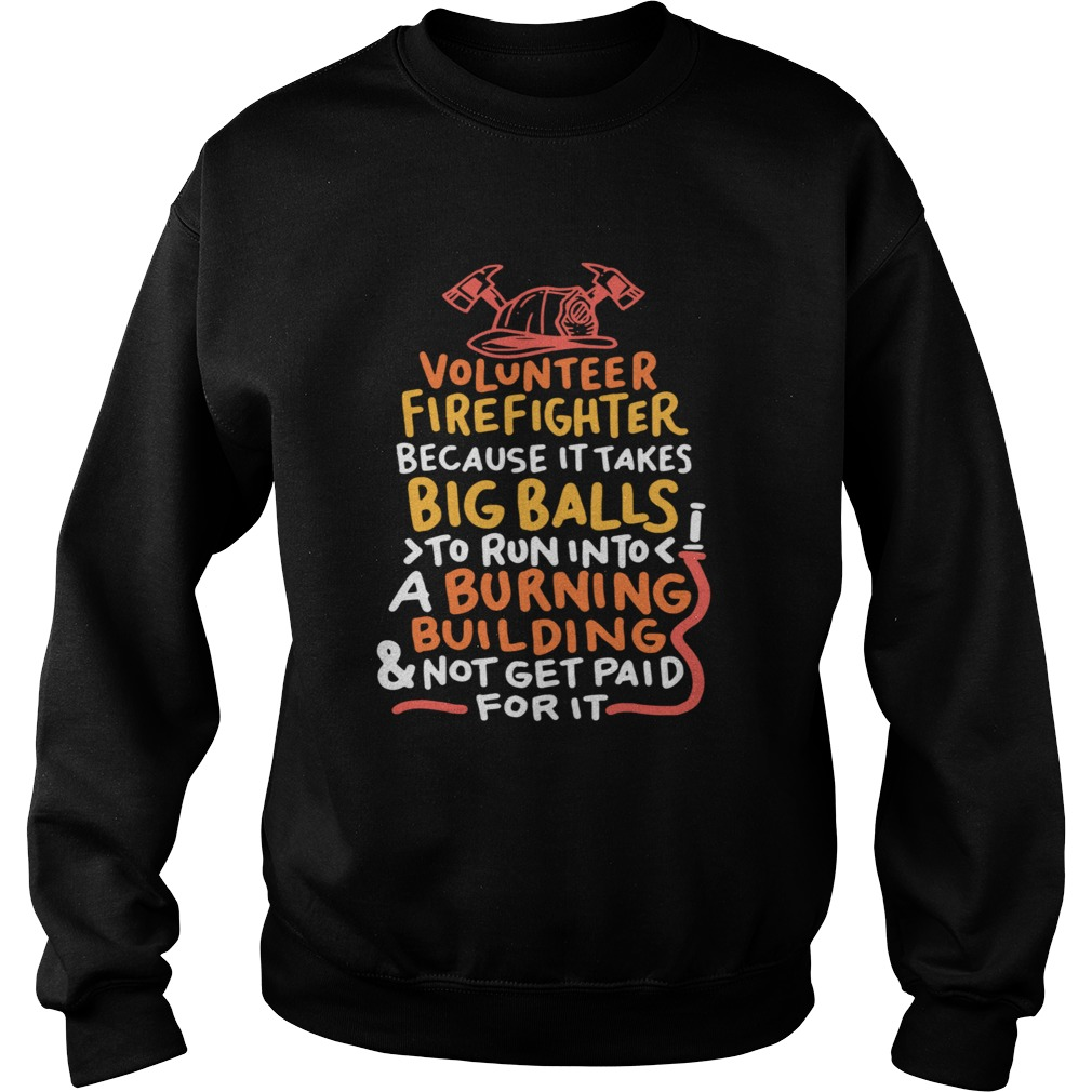 Volunteer Firefighter Because It Takes Big Balls To Run Into A Burning Building And Not Get Paid Fo Sweatshirt