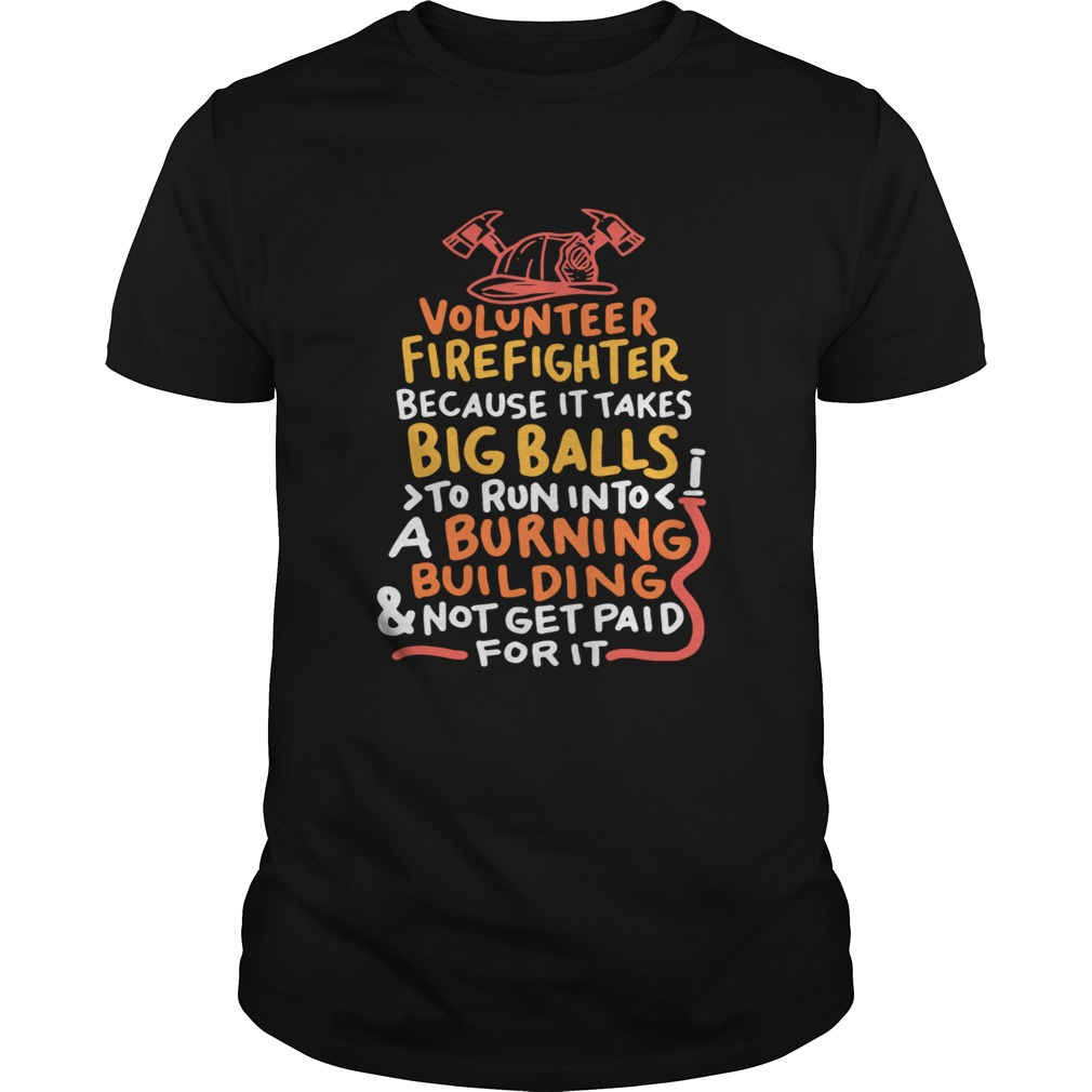 Volunteer Firefighter Because It Takes Big Balls To Run Into A Burning Building And Not Get Paid Fo Unisex