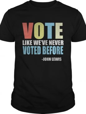 Vote Like Weve Never Voted Before John Lewis Quote shirt