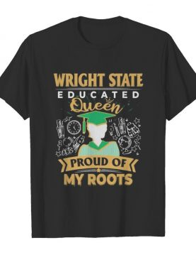 Wright state educated queen proud of my roots shirt