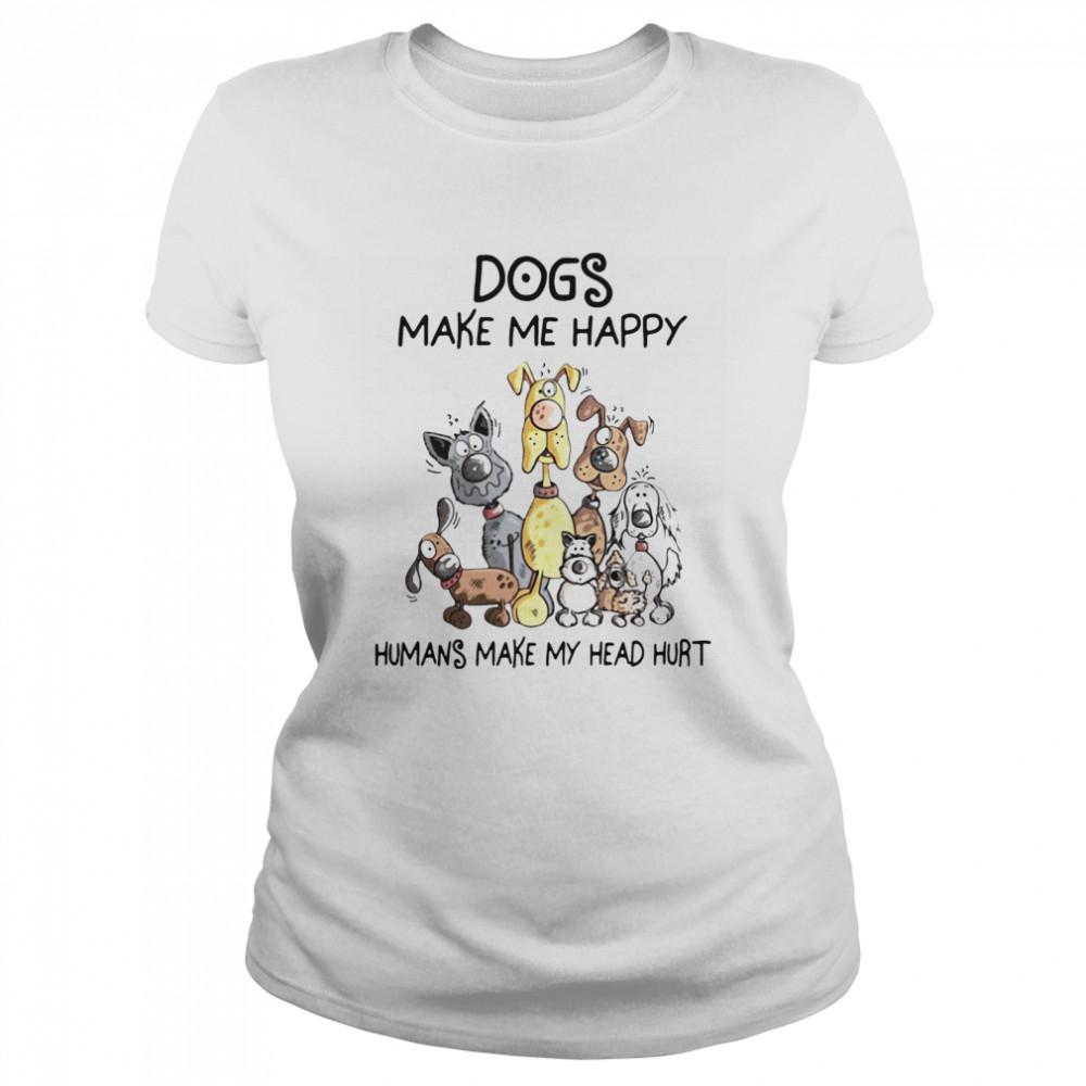 Dogs Make Me Happy Humans Make My Head Hurt  Classic Women's T-shirt
