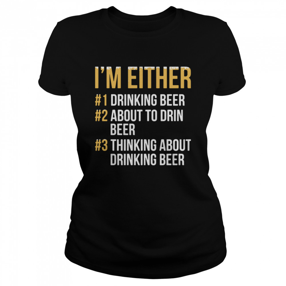 I'm Either Drinking Beer About To Drink Beer Thinking About Drinking Beer  Classic Women's T-shirt
