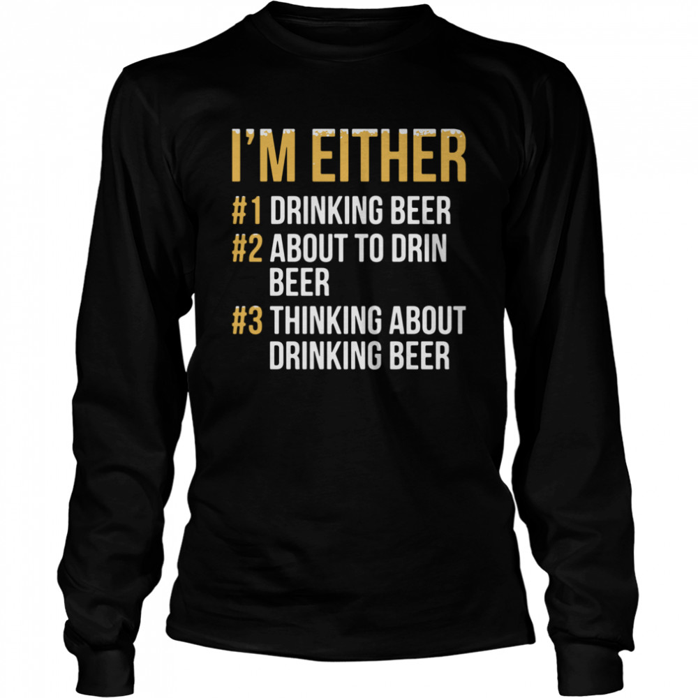 I'm Either Drinking Beer About To Drink Beer Thinking About Drinking Beer  Long Sleeved T-shirt