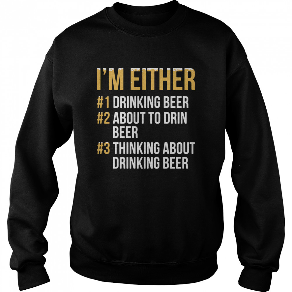 I'm Either Drinking Beer About To Drink Beer Thinking About Drinking Beer  Unisex Sweatshirt
