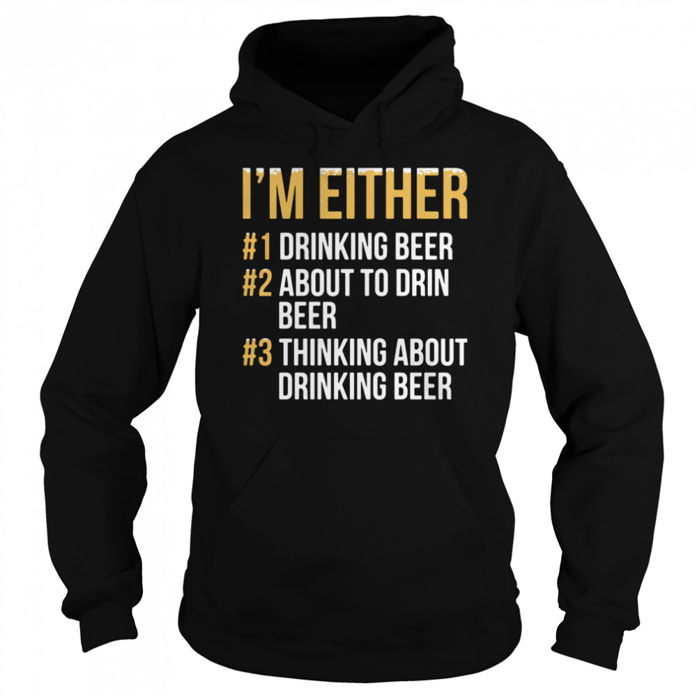 I'm Either Drinking Beer About To Drink Beer Thinking About Drinking Beer  Unisex Hoodie