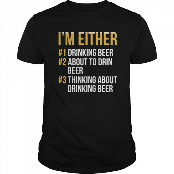 I'm Either Drinking Beer About To Drink Beer Thinking About Drinking Beer shirt