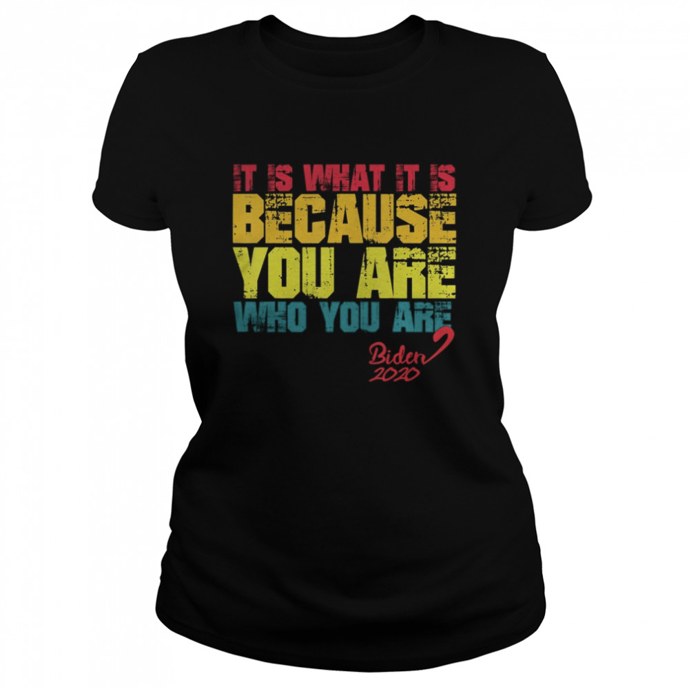 It Is What It Is Because You Are Who You Are biden to trump  Classic Women's T-shirt