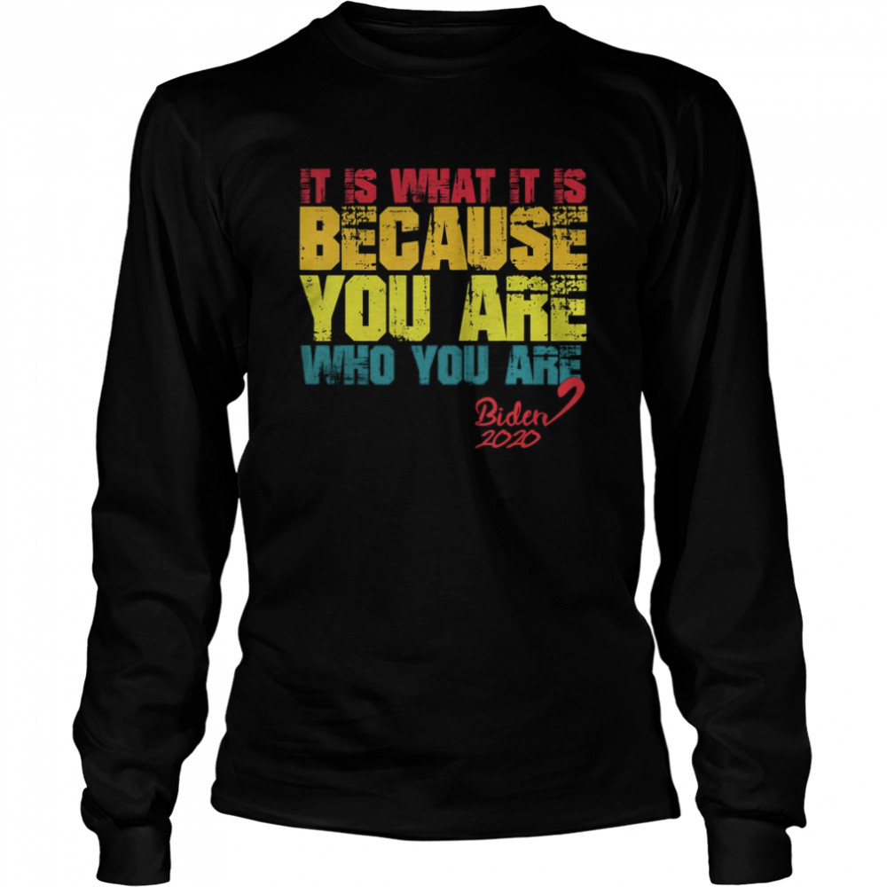 It Is What It Is Because You Are Who You Are biden to trump  Long Sleeved T-shirt