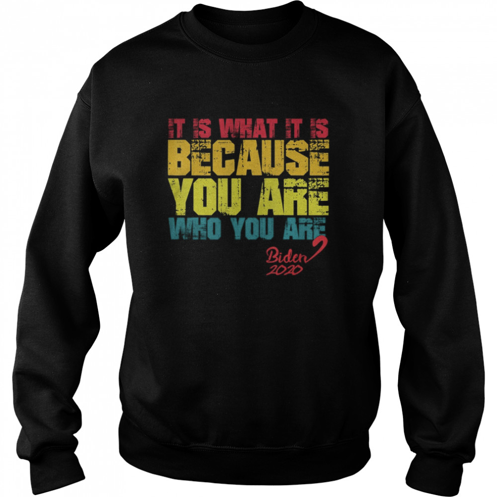 It Is What It Is Because You Are Who You Are biden to trump  Unisex Sweatshirt