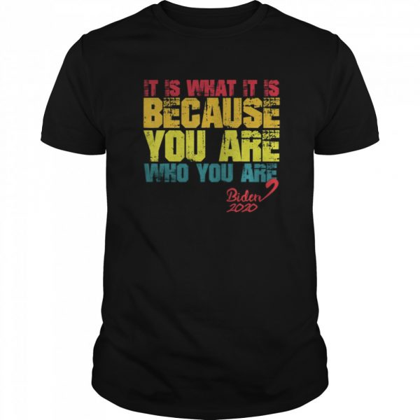 It Is What It Is Because You Are Who You Are biden to trump shirt