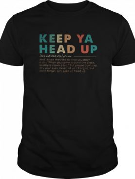 Keep ya head up and know they like to beat you down a lot when you come around the block shirt