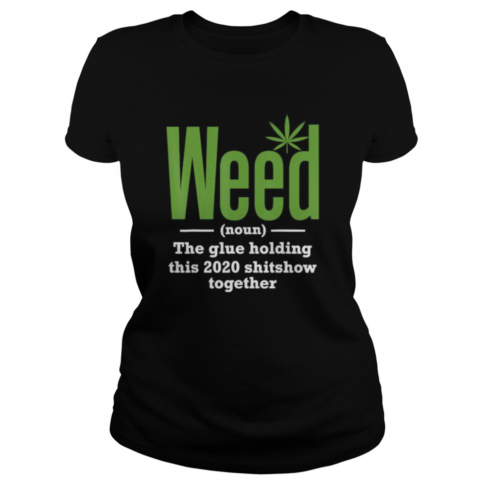 Weed The Glue Holding This 2020 Shitshow Together  Classic Women's T-shirt