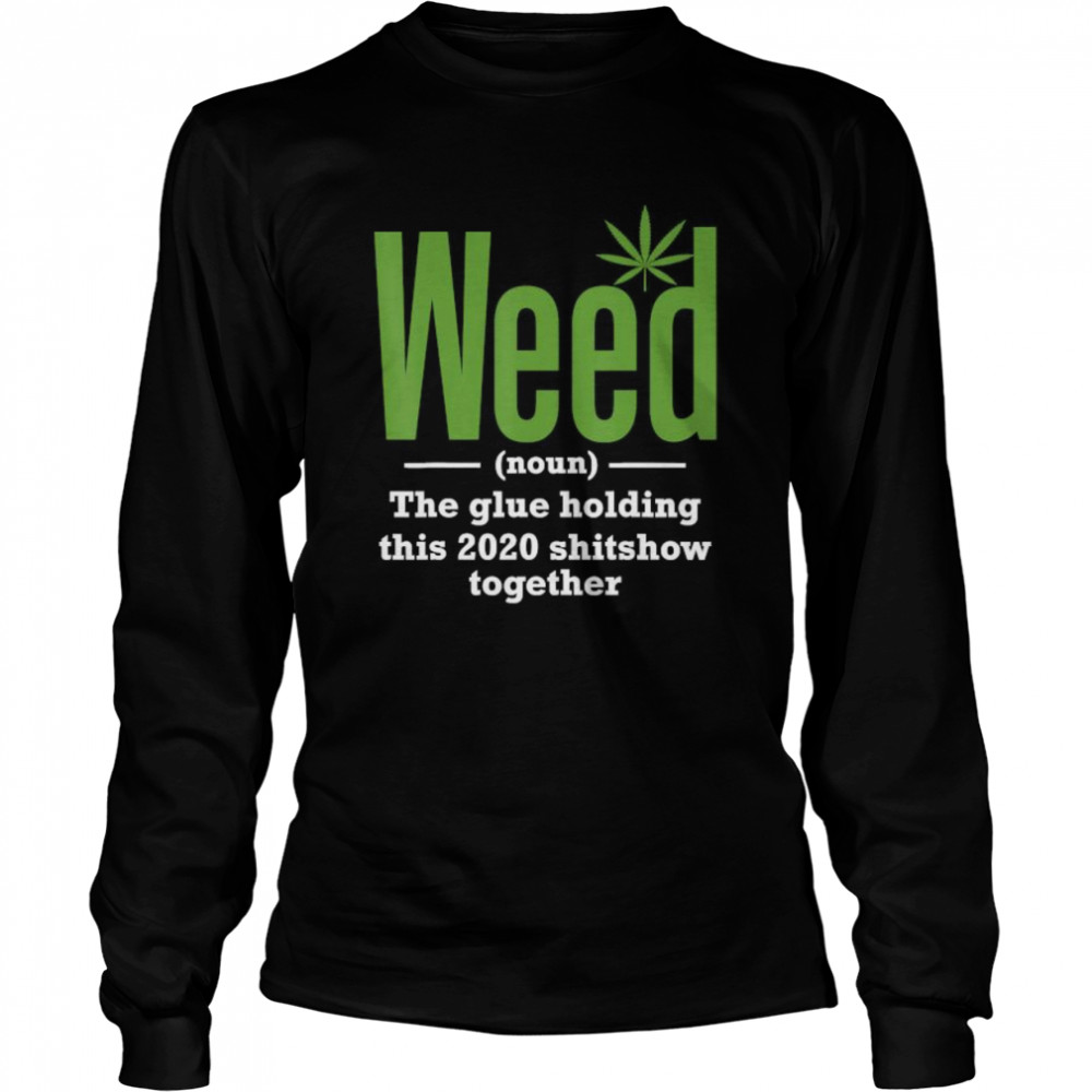 Weed The Glue Holding This 2020 Shitshow Together  Long Sleeved T-shirt