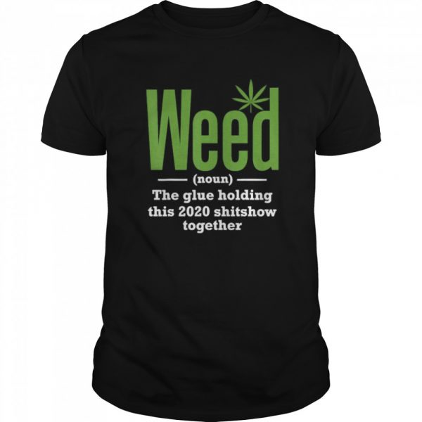 Weed The Glue Holding This 2020 Shitshow Together shirt