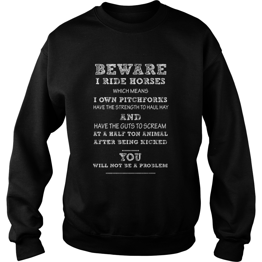 Beware I ride horses I own pitchforks and have the guts to scream you will not be a problem  Sweatshirt