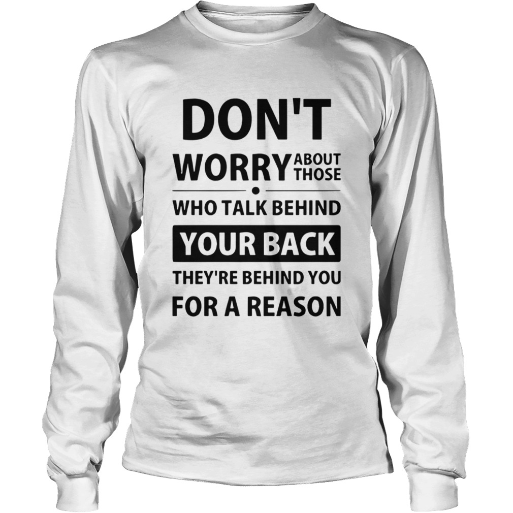 Dont Worry About Those Who Talk Behind Your Back Theyre Behind You For A Reason  Long Sleeve