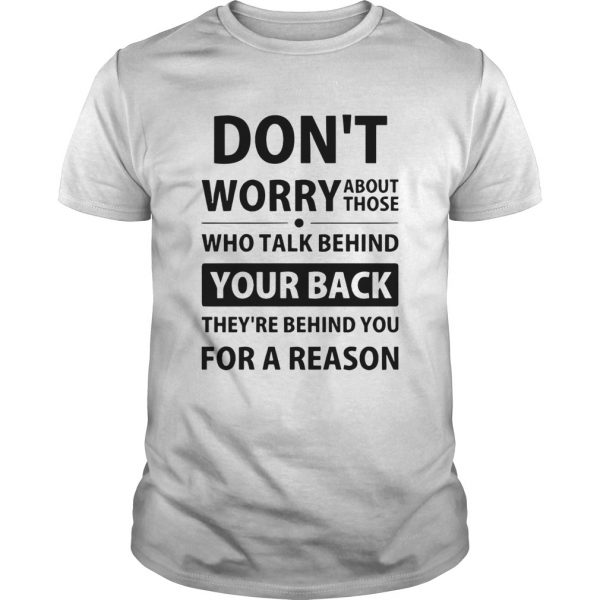 Dont Worry About Those Who Talk Behind Your Back Theyre Behind You For A Reason shirt