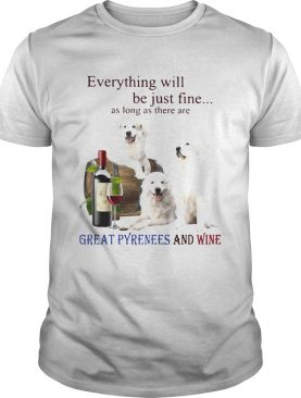 Everything Will Be Just Fine As Long As There Are Great Pyrenees And Wine shirt