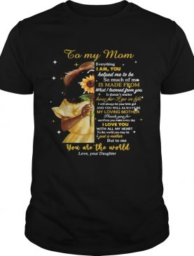Girl To My Mom Everything I Am You Helped Me To Me To Much Of Me Is Made From shirt