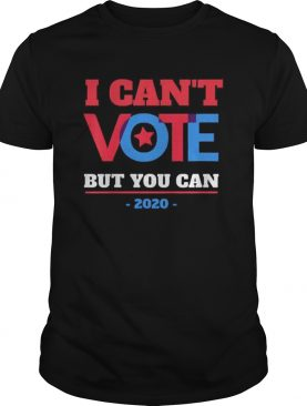 I Cant Vote But You Can Election 2020 shirt