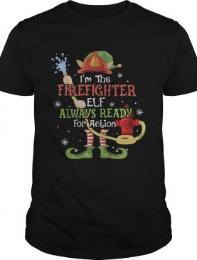 Im The Firefighter Elf Always Ready For Action Christmas shirt