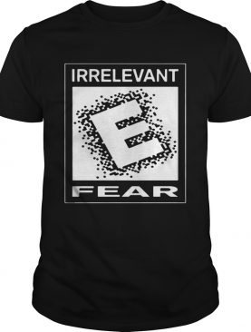 Rated E For Irrelevant Fear shirt