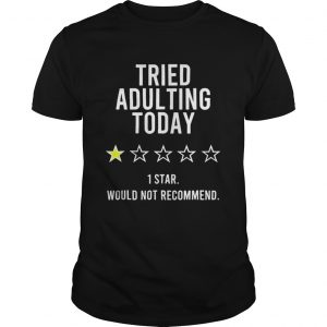 Tried Adulting Today 1 Star Would Not Recommend shirt
