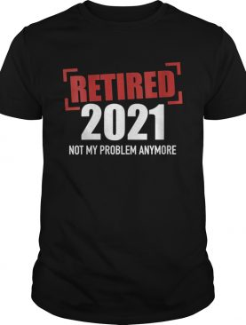 Womens Retired 2021 not my problem anymore shirt