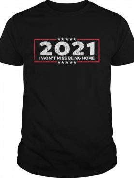 2021 I Won't Miss Being Home Goodbye 2020 Hello 2021 New Years shirt