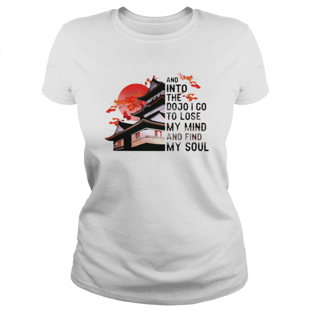 And Into The Dojo I Go To Lose My Mind And Find My Soul  Classic Women's T-shirt