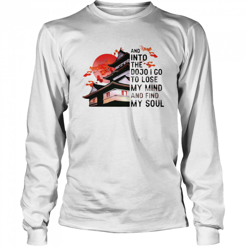And Into The Dojo I Go To Lose My Mind And Find My Soul  Long Sleeved T-shirt