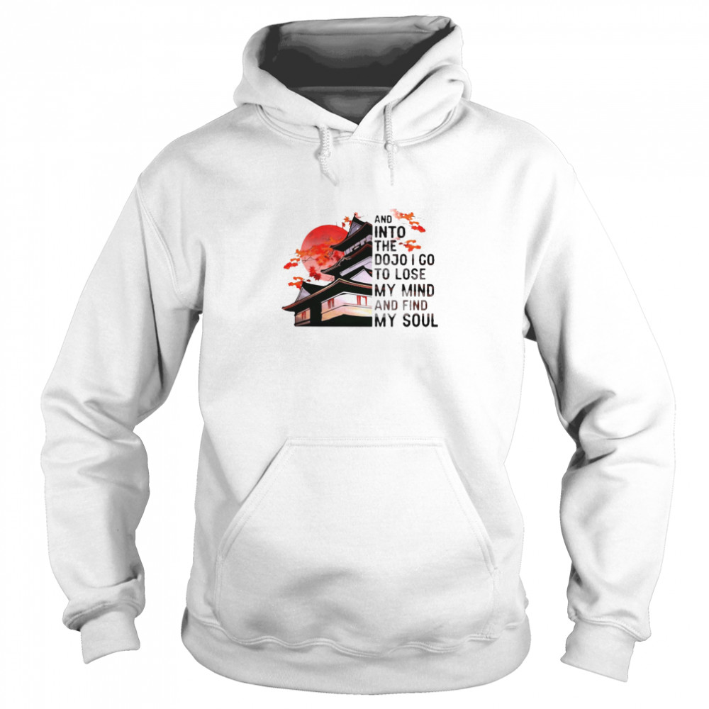 And Into The Dojo I Go To Lose My Mind And Find My Soul  Unisex Hoodie