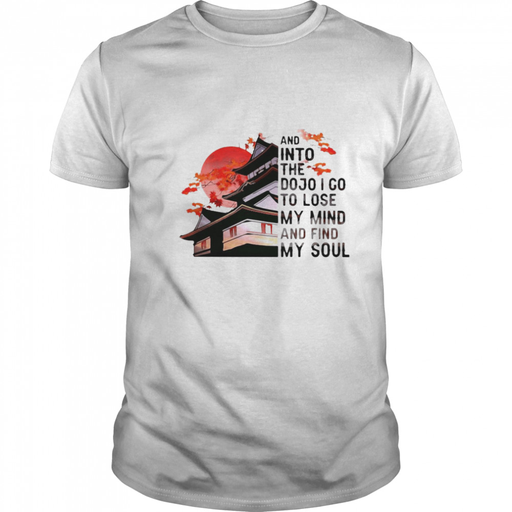 And Into The Dojo I Go To Lose My Mind And Find My Soul  Classic Men's T-shirt