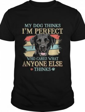 Black Labrador my dog thinks Im perfect who cares what anyone else thinks shirt