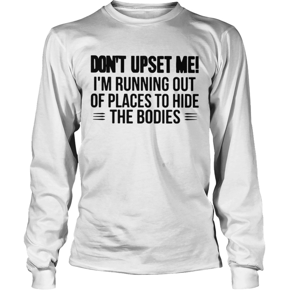 Dont Upset Me Im Running Out Of Places To Hide The Bodies  Long Sleeve